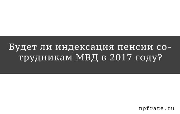 Как будет проходить индексация пенсии сотрудникам МВД в 2017-м году