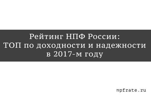Рейтинг лучших НПФ России в 2017-м году - ТОП по доходности и надежности