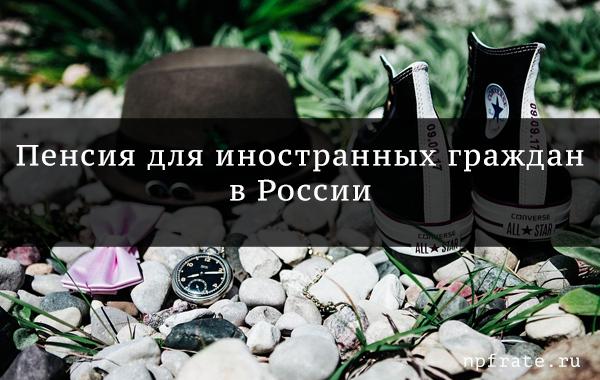 Пенсия для иностранных граждан в россии
