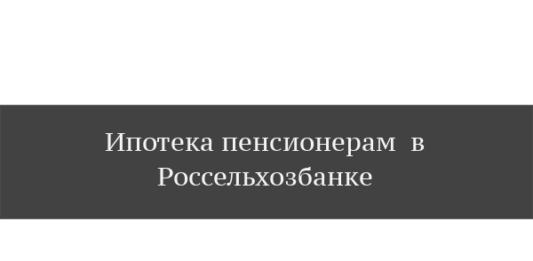 россельхозбанк ипотека пенсионерам