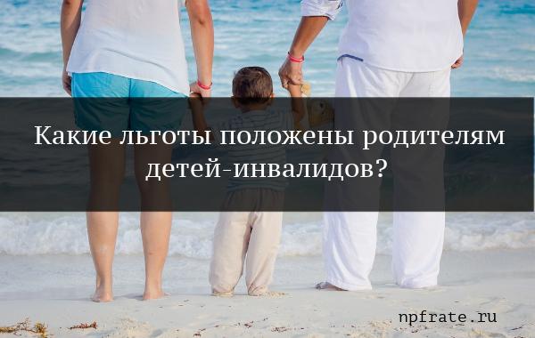 Ребенок инвалид: какие льготы положены родителям в 2019 году на работе, что говорит ТК РФ