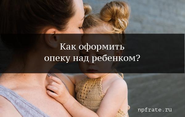 Как оформить опекунство над ребенком при живых родителях в 2020 году требования документы