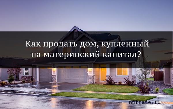 Как продать дом, купленный за материнский капитал?