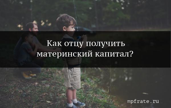 Положен ли материнский капитал отцу воспитывающему двух детей