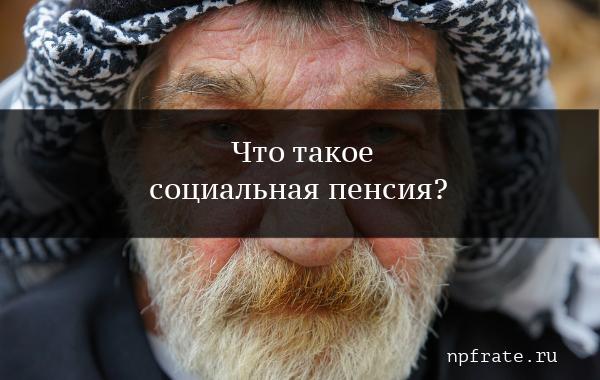 Социальная пенсия по старости – что это такое и кому выплачивается в 2020 г.?